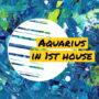 Aquarius in 1st house