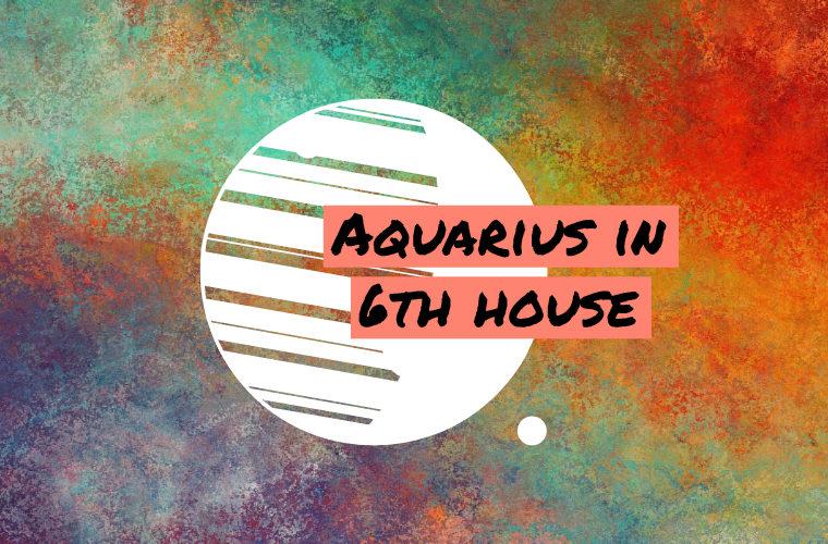 Aquarius in 6th house