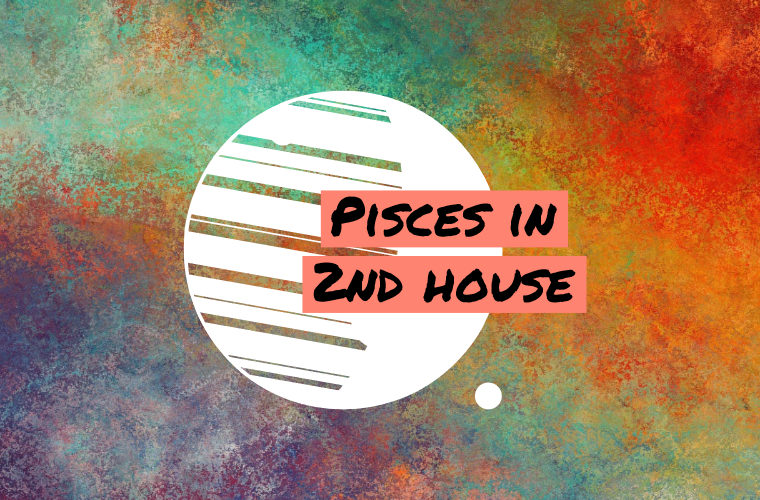 Pisces in 2nd house